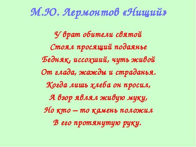 М.Ю. Лермонтов «Нищий» У врат обители святой Стоял просящий подаянье Бедняк,...