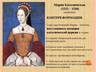 Мария Католическая (1553 – 1558) «кровавая» КОНТРРЕФОРМАЦИЯ. Годы царствовани