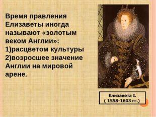 Время правления Елизаветы иногда называют «золотым веком Англии»: расцветом к