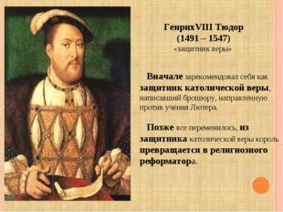 ГенрихVIII Тюдор (1491 – 1547) «защитник веры» Вначале зарекомендовал себя ка