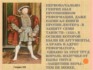 ПЕРВОНАЧАЛЬНО ГЕНРИХ БЫЛ ПРОТИВНИКОМ РЕФОРМАЦИИ, ДАЖЕ НАПИСАЛ КНИГИ ПРОТИВ ЛЮ