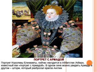 ПОРТРЕТ С АРМАДОЙ Портрет Королевы Елизаветы, сейчас находится в Аббатстве Уо