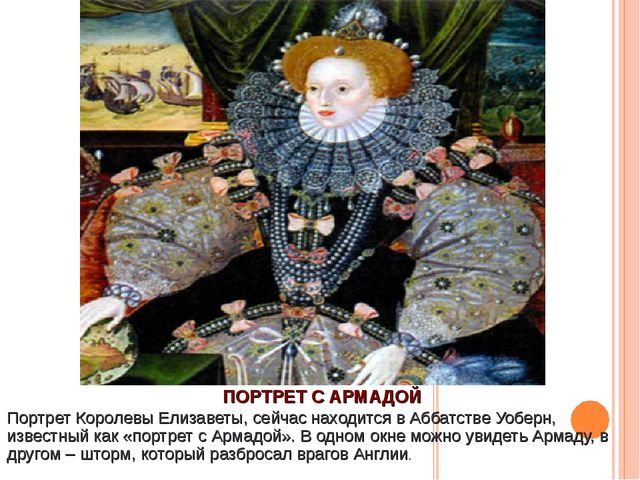 ПОРТРЕТ С АРМАДОЙ Портрет Королевы Елизаветы, сейчас находится в Аббатстве Уо...