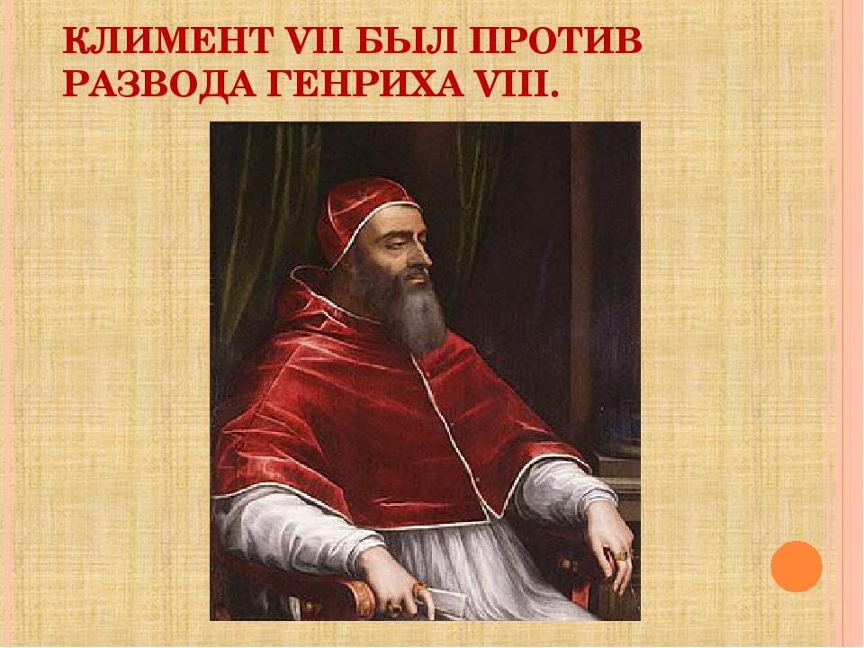 КЛИМЕНТ VII БЫЛ ПРОТИВ РАЗВОДА ГЕНРИХА VIII.