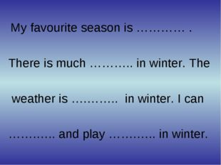 My favourite season is ………… . There is much ……….. in winter. The weather is