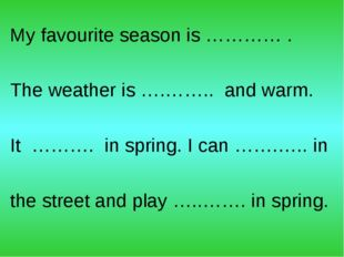 My favourite season is ………… . The weather is ….…….. and warm. It ………. in spri