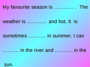 My favourite season is ………… . The weather is ….…….. and hot. It is sometimes