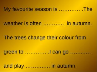My favourite season is ………… .The weather is often ….…….. in autumn. The trees