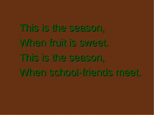 This is the season, When fruit is sweet. This is the season, When school-frie