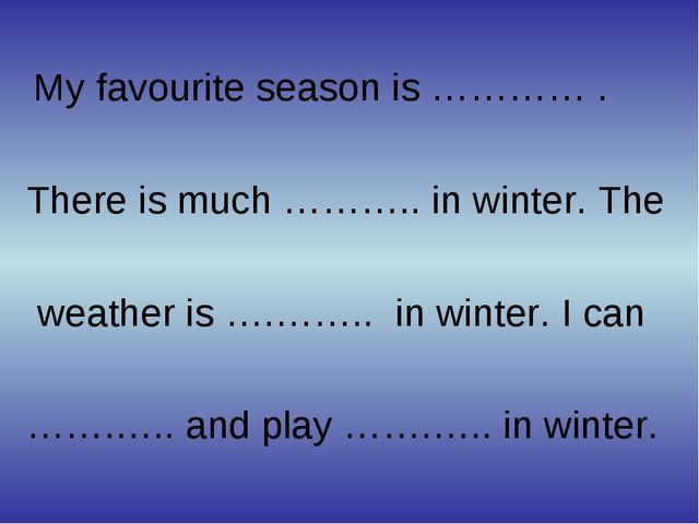 My favourite season is ………… . There is much ……….. in winter. The weather is...