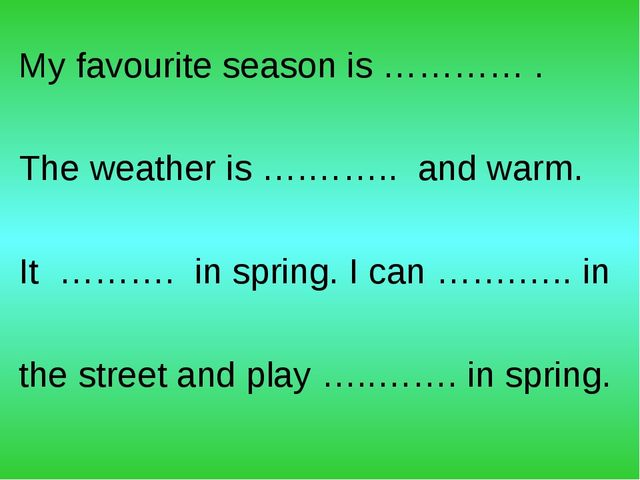 My favourite season is ………… . The weather is ….…….. and warm. It ………. in spri...