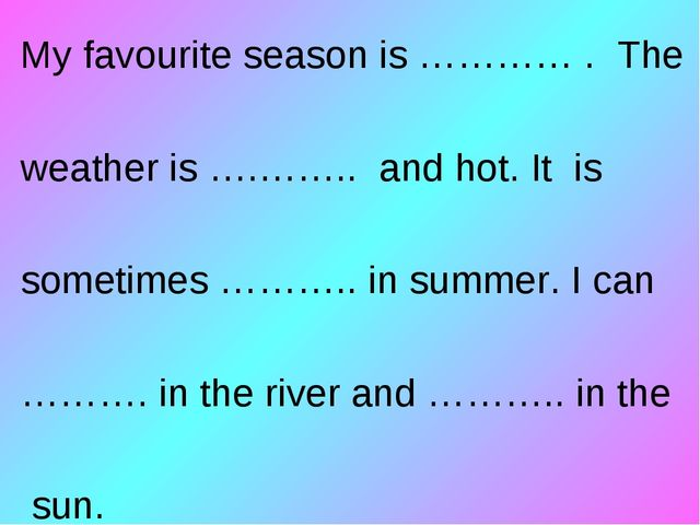 My favourite season is ………… . The weather is ….…….. and hot. It is sometimes...