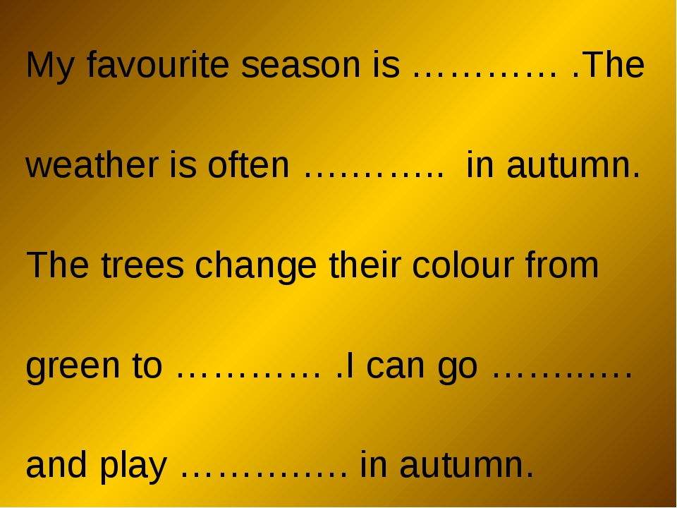 My favourite season is ………… .The weather is often ….…….. in autumn. The trees...