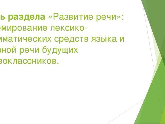 Цель раздела «Развитие речи»: формирование лексико-грамматических средств язы...