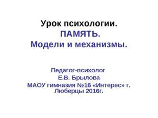 Урок психологии. ПАМЯТЬ. Модели и механизмы. Педагог-психолог Е.В. Брылова МА