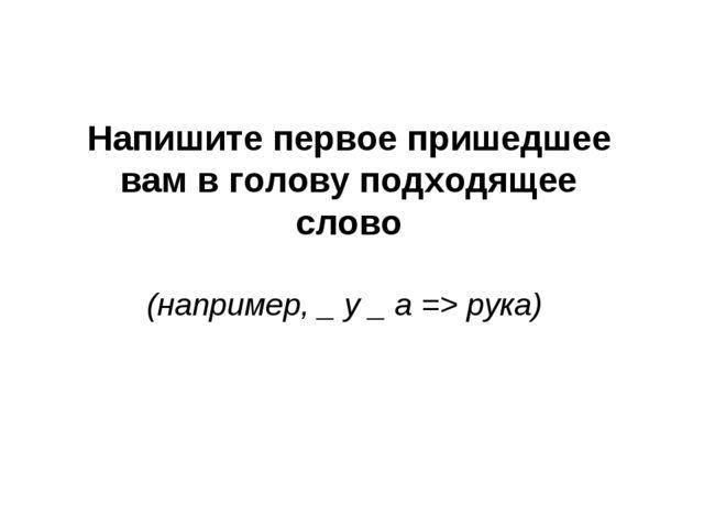 Напишите первое пришедшее вам в голову подходящее слово (например, _ у _ а =>...