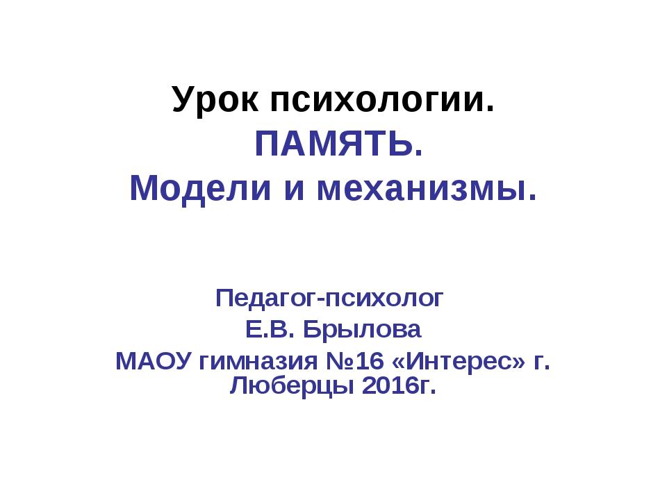 Урок психологии. ПАМЯТЬ. Модели и механизмы. Педагог-психолог Е.В. Брылова МА...