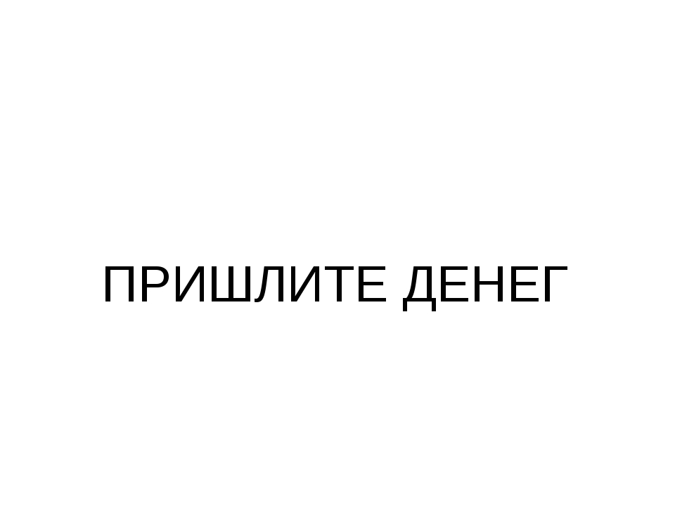 ПРИШЛИТЕ ДЕНЕГ