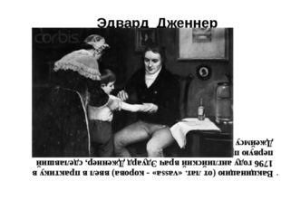 Эдвард Дженнер Вакцинацию (от лат. «vassa» - корова) ввел в практику в 1796 г