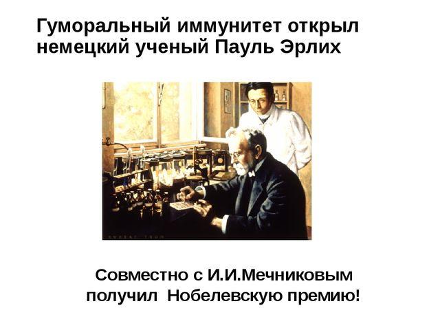 Гуморальный иммунитет открыл немецкий ученый Пауль Эрлих Совместно с И.И.Мечн...