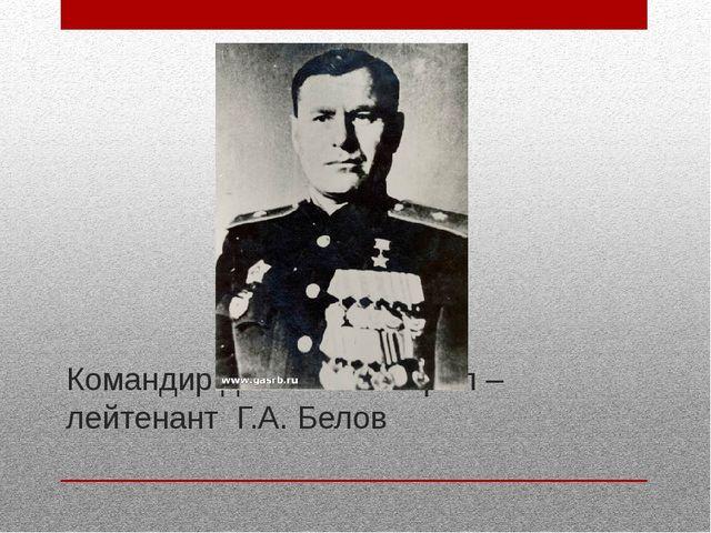 Командир дивизии генерал –лейтенант Г.А. Белов