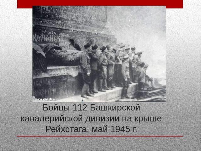 Бойцы 112 Башкирской кавалерийской дивизии на крыше Рейхстага, май 1945 г.
