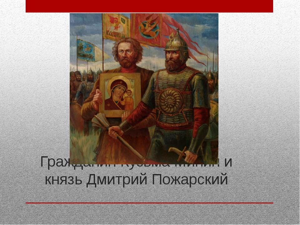Гражданин Кузьма Минин и князь Дмитрий Пожарский