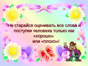Не старайся оценивать все слова и поступки человека только как «хорошо» или «