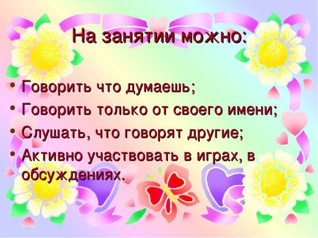На занятии можно: Говорить что думаешь; Говорить только от своего имени; Слуш...