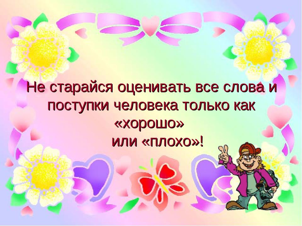 Не старайся оценивать все слова и поступки человека только как «хорошо» или «...