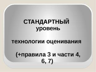 СТАНДАРТНЫЙ уровень технологии оценивания (+правила 3 и части 4, 6, 7)