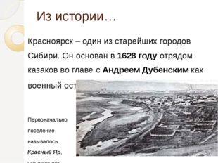 Из истории… Красноярск – один из старейших городов Сибири. Он основан в1628