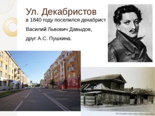 Ул. Декабристов в 1840 году поселился декабрист Василий Львович Давыдов, друг