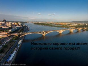 Насколько хорошо мы знаем историю своего города!?