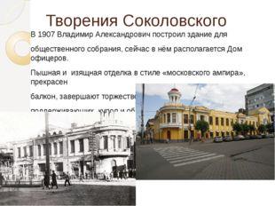 Творения Соколовского В 1907 Владимир Александрович построил здание для общес