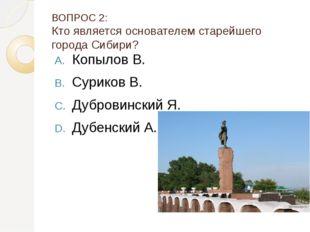 ВОПРОС 2: Кто является основателем старейшего города Сибири? Копылов В. Сурик