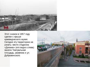 Этот снимок в 1957 году сделан с крыши краеведческого музея. Сегодня эту терр