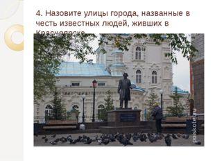 4. Назовите улицы города, названные в честь известных людей, живших в Красноя