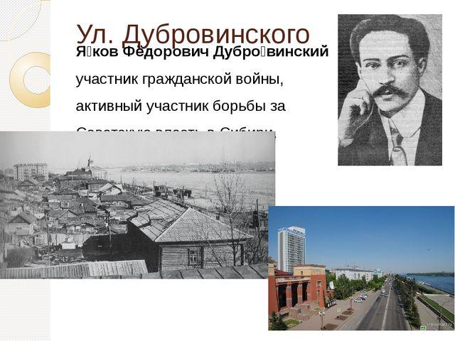 Ул. Дубровинского Я́ков Фёдорович Дубро́винский участник гражданской войны,...