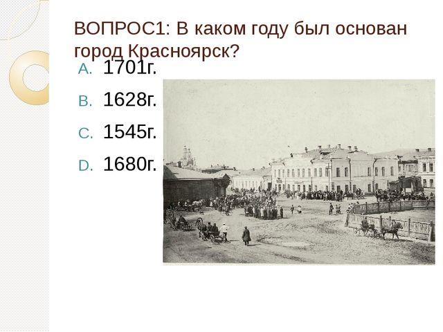 ВОПРОС1: В каком году был основан город Красноярск? 1701г. 1628г. 1545г. 1680г.