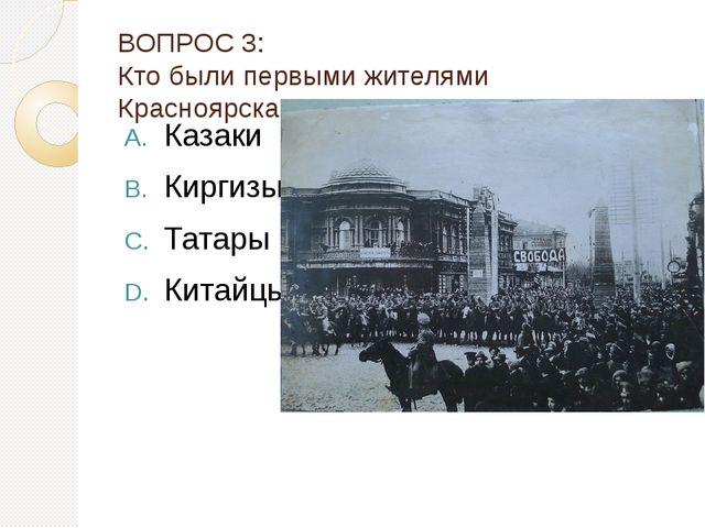 ВОПРОС 3: Кто были первыми жителями Красноярска? Казаки Киргизы Татары Китайцы