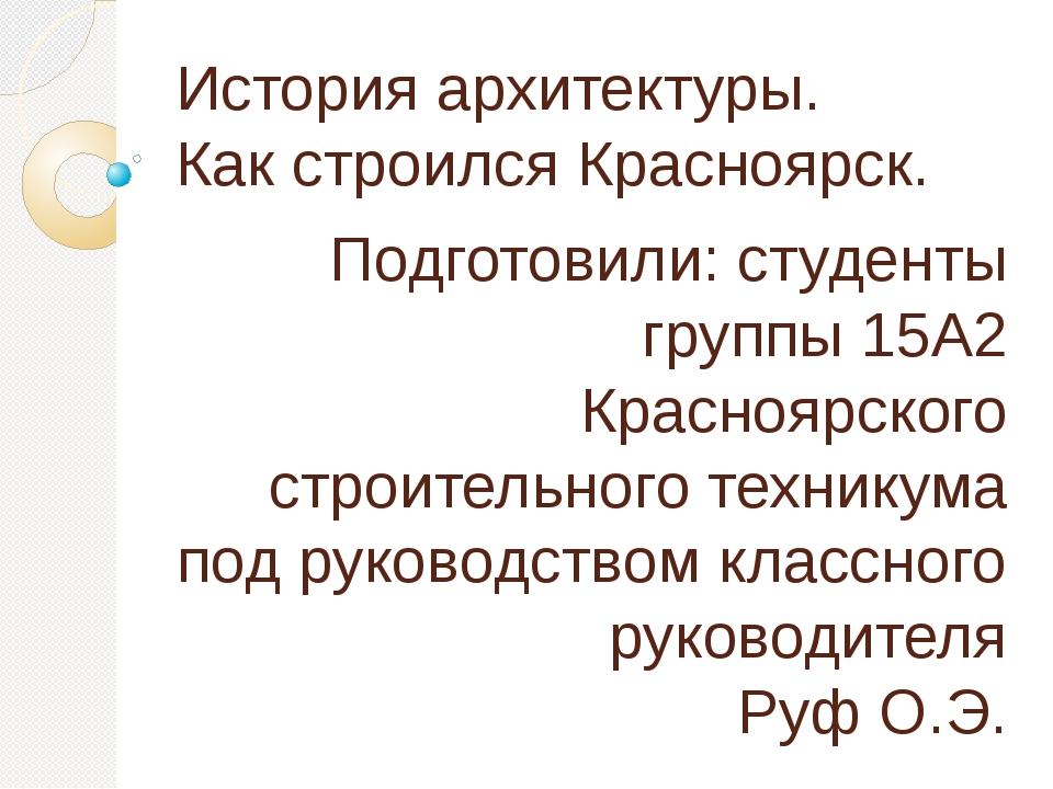 История архитектуры. Как строился Красноярск. Подготовили: студенты группы 15...