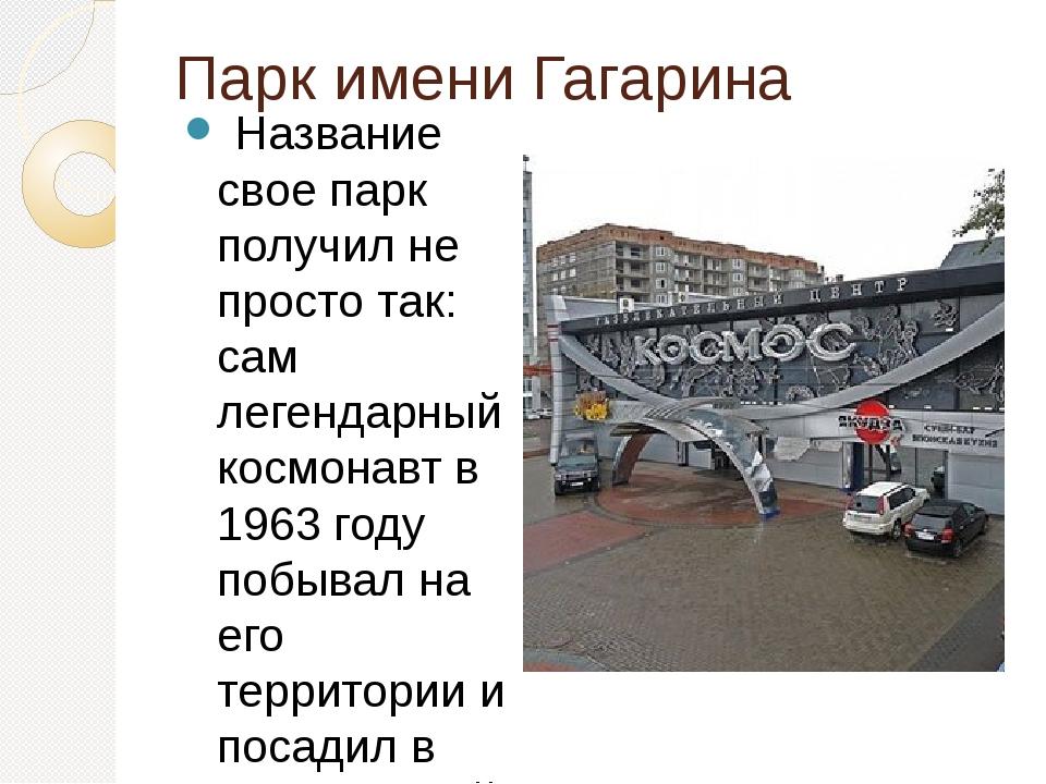 Парк имени Гагарина Название свое парк получил не просто так: сам легендарны...