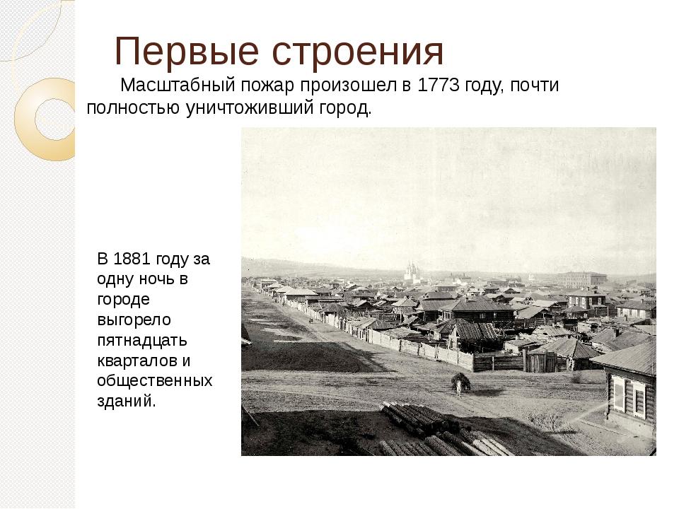 Первые строения Масштабный пожар произошел в 1773 году, почти полностью унич...