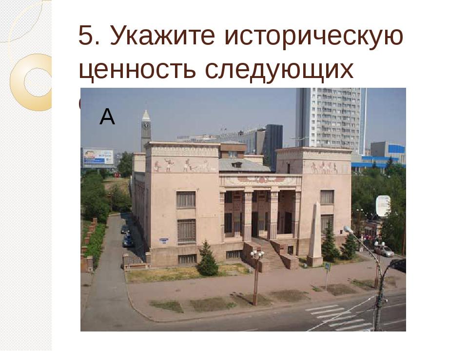 5. Укажите историческую ценность следующих объектов города А