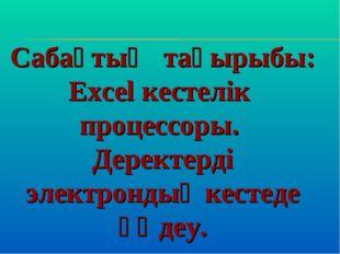 Сабақтың тақырыбы: Excel кестелік процессоры. Деректерді электрондық кестеде