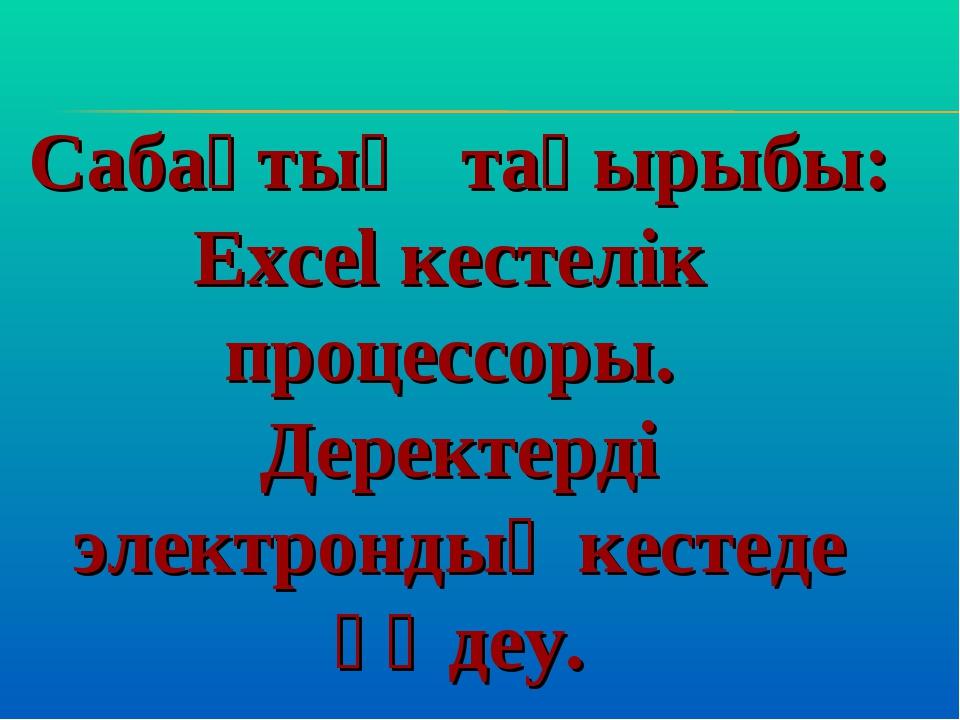 Сабақтың тақырыбы: Excel кестелік процессоры. Деректерді электрондық кестеде...