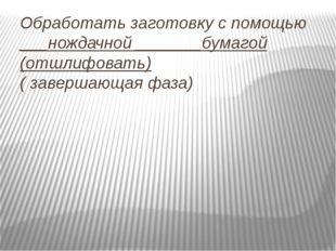 Обработать заготовку с помощью ___нождачной _______бумагой (отшлифовать) ( за