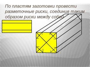 По пластям заготовки провести разметочные риски, соединив таким образом риски