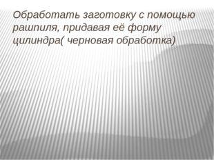 Обработать заготовку с помощью рашпиля, придавая её форму цилиндра( черновая